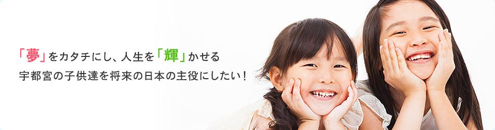 「夢」をカタチにし、人生を「輝」かせる宇都宮の子供達を将来の日本の主役にしたい!